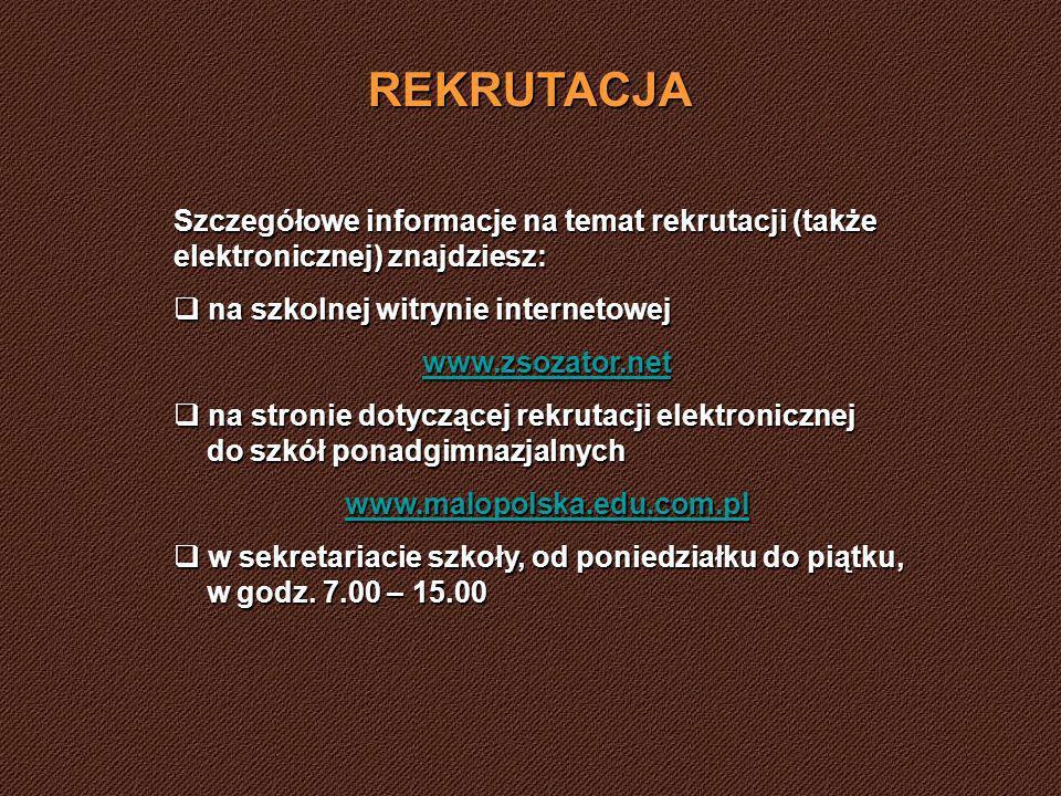 REKRUTACJA Szczegółowe informacje na temat rekrutacji (także elektronicznej) znajdziesz: na szkolnej witrynie internetowej na szkolnej witrynie internetowej www.zsozator.net na stronie dotyczącej rekrutacji elektronicznej do szkół ponadgimnazjalnych na stronie dotyczącej rekrutacji elektronicznej do szkół ponadgimnazjalnych www.malopolska.edu.com.pl w sekretariacie szkoły, od poniedziałku do piątku, w godz.