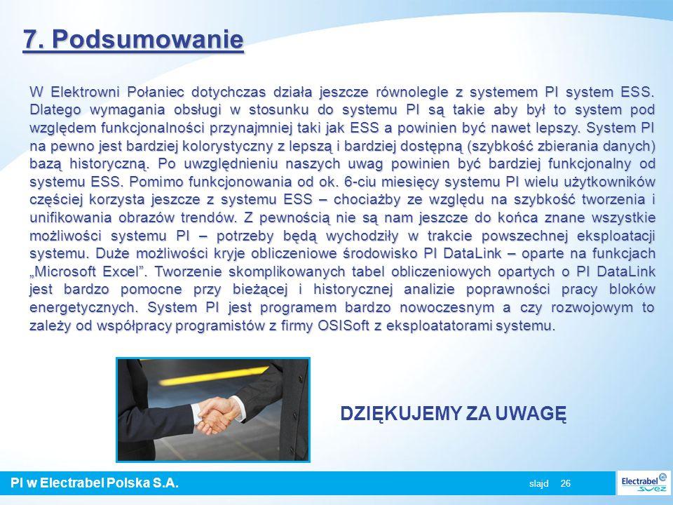 PI w Electrabel Polska S.A. slajd 26 7. Podsumowanie W Elektrowni Połaniec dotychczas działa jeszcze równolegle z systemem PI system ESS. Dlatego wyma