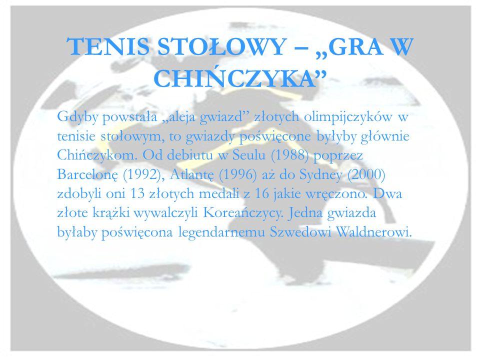 TENIS STOŁOWY – GRA W CHIŃCZYKA Gdyby powstała aleja gwiazd złotych olimpijczyków w tenisie stołowym, to gwiazdy poświęcone byłyby głównie Chińczykom.