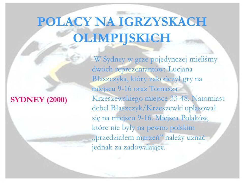 POLACY NA IGRZYSKACH OLIMPIJSKICH SYDNEY (2000) W Sydney w grze pojedynczej mieliśmy dwóch reprezentantów: Lucjana Błaszczyka, który zakończył gry na miejscu 9-16 oraz Tomasza Krzeszewskiego miejsce 33-48.