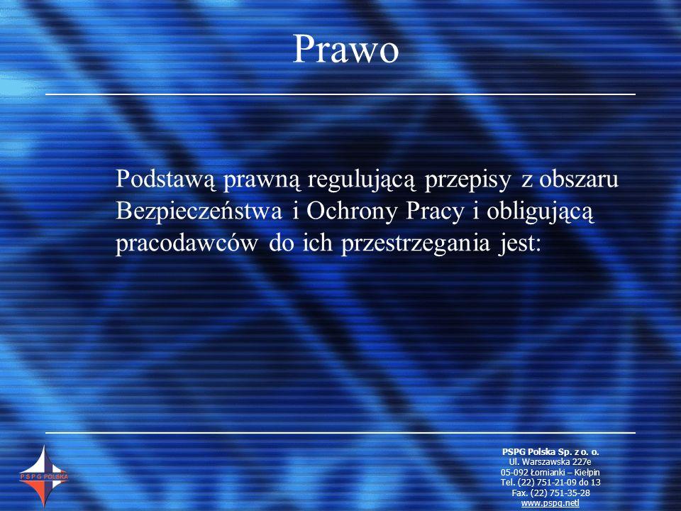 Prawo Podstawą prawną regulującą przepisy z obszaru Bezpieczeństwa i Ochrony Pracy i obligującą pracodawców do ich przestrzegania jest: PSPG Polska Sp