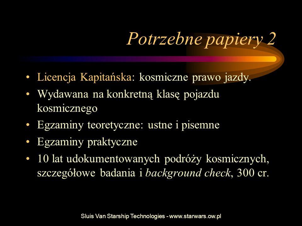 Sluis Van Starship Technologies - www.starwars.ow.pl Potrzebne papiery 2 Licencja Kapitańska: kosmiczne prawo jazdy. Wydawana na konkretną klasę pojaz