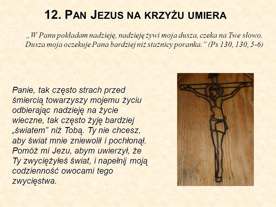 12. P AN J EZUS NA KRZYŻU UMIERA W Panu pokładam nadzieję, nadzieję żywi moja dusza, czeka na Twe słowo. Dusza moja oczekuje Pana bardziej niż stażnic