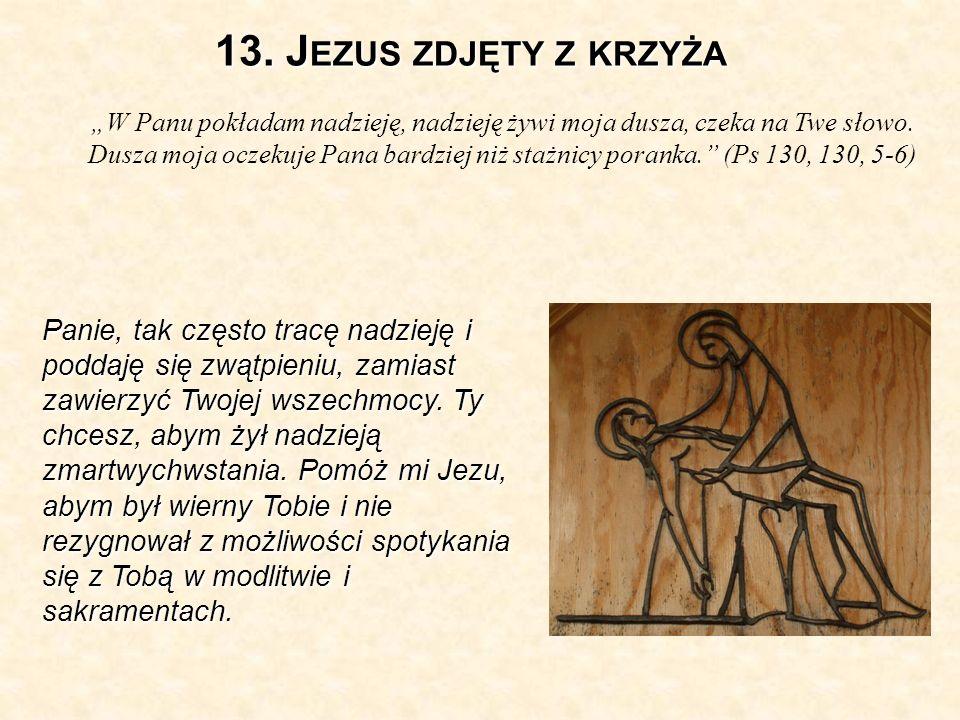 13.J EZUS ZDJĘTY Z KRZYŻA W Panu pokładam nadzieję, nadzieję żywi moja dusza, czeka na Twe słowo.