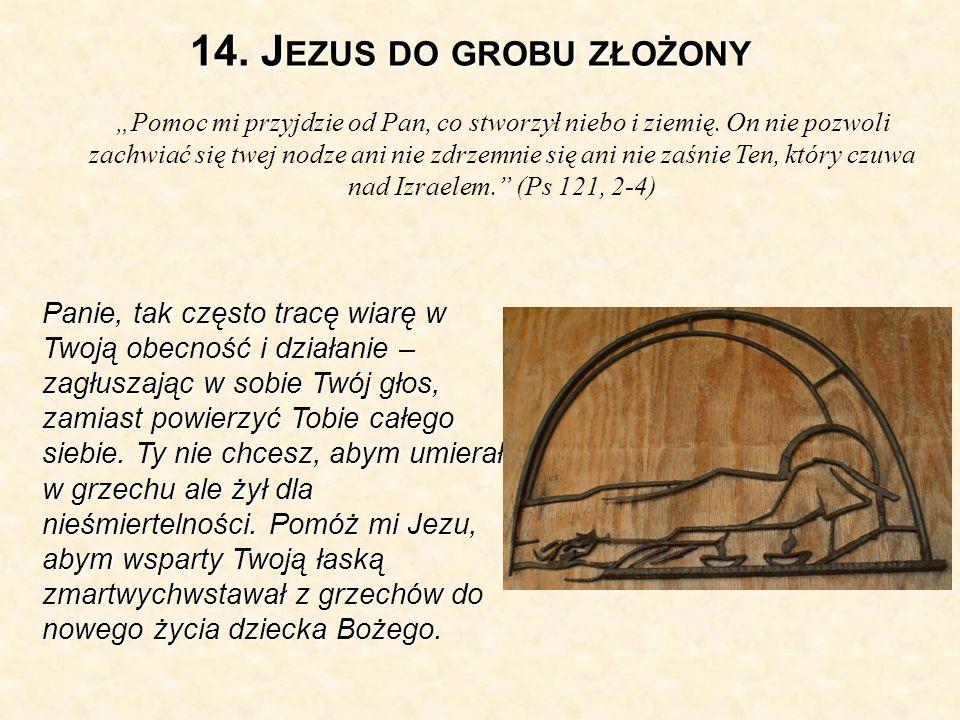14.J EZUS DO GROBU ZŁOŻONY Pomoc mi przyjdzie od Pan, co stworzył niebo i ziemię.