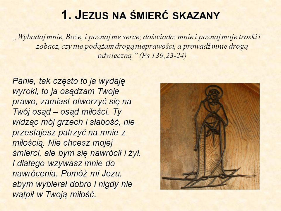 1. J EZUS NA ŚMIERĆ SKAZANY Wybadaj mnie, Boże, i poznaj me serce; doświadcz mnie i poznaj moje troski i zobacz, czy nie podążam drogą nieprawości, a