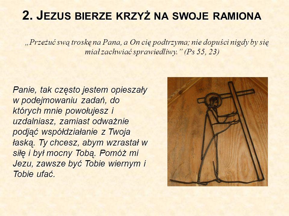 2. J EZUS BIERZE KRZYŻ NA SWOJE RAMIONA Przeżuć swą troskę na Pana, a On cię podtrzyma; nie dopuści nigdy by się miał zachwiać sprawiedliwy. (Ps 55, 2