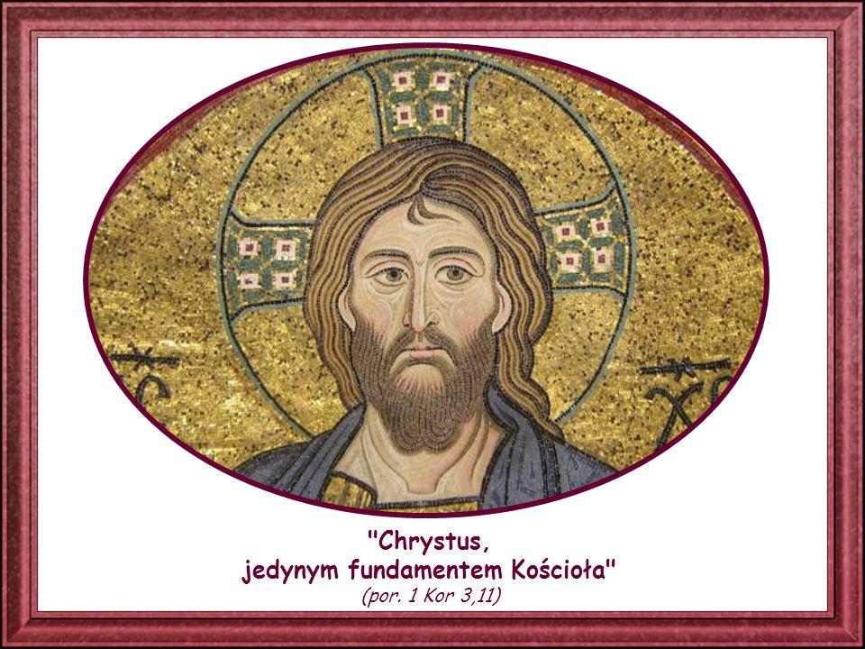Chrystus, jedynym fundamentem Kościoła (por. 1 Kor 3,11)