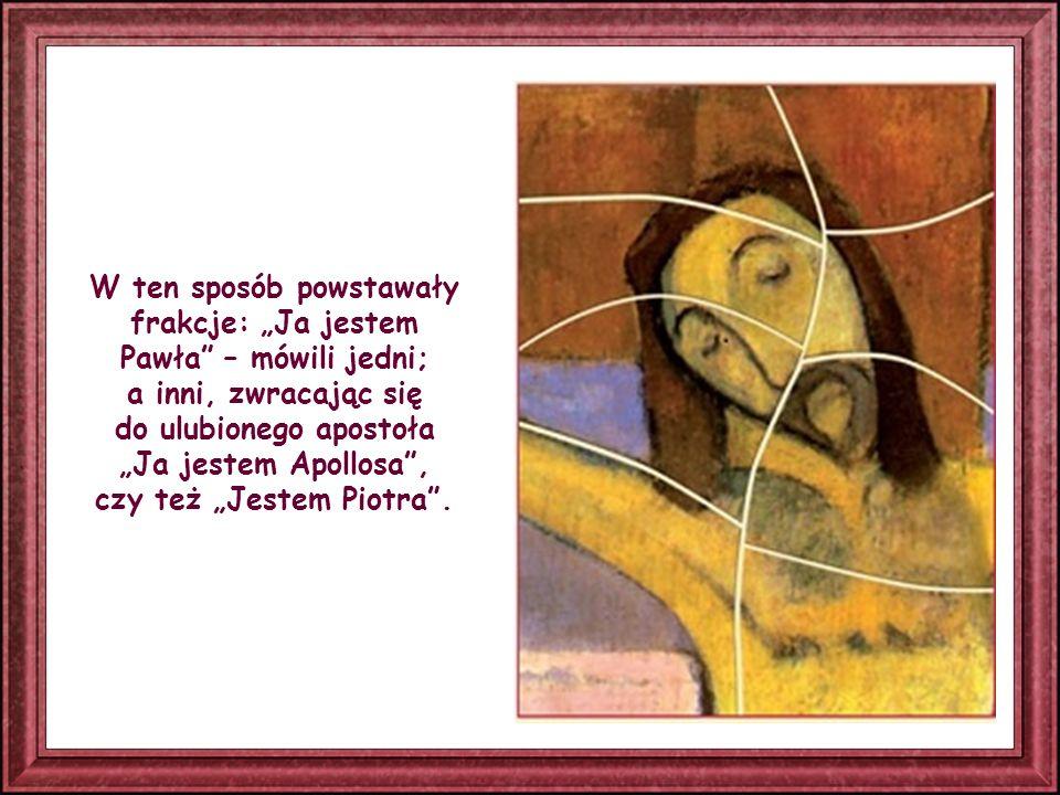 W ten sposób powstawały frakcje: Ja jestem Pawła – mówili jedni; a inni, zwracając się do ulubionego apostoła Ja jestem Apollosa, czy też Jestem Piotra.