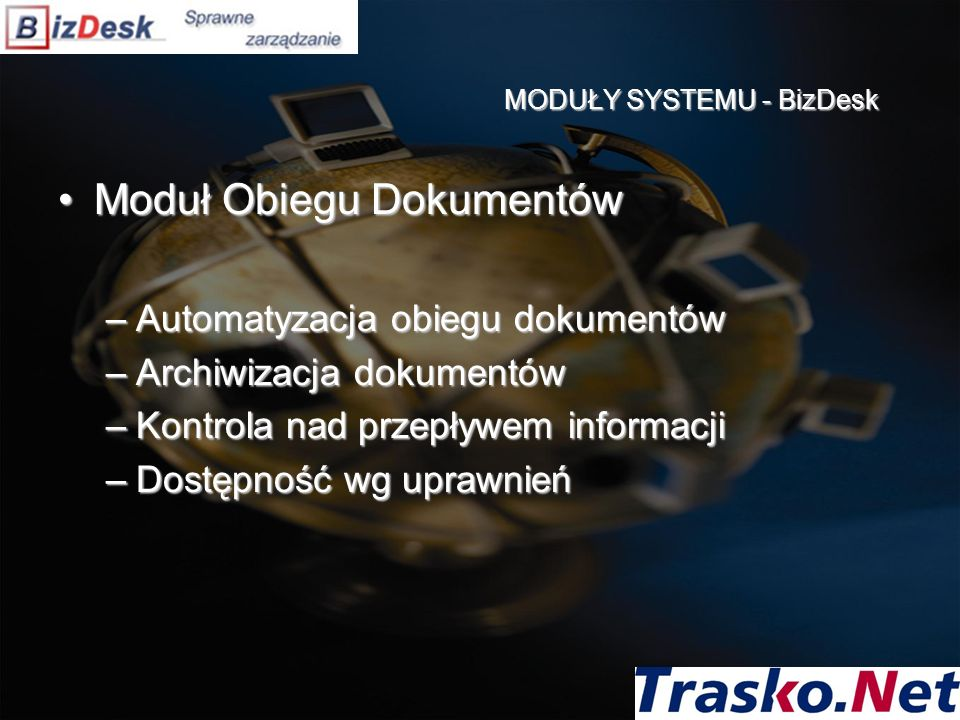 Moduł Obiegu DokumentówModuł Obiegu Dokumentów –Automatyzacja obiegu dokumentów –Archiwizacja dokumentów –Kontrola nad przepływem informacji –Dostępno