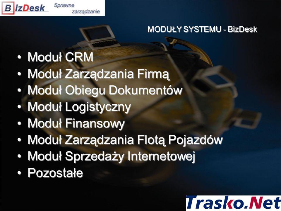 MODUŁY SYSTEMU - BizDesk Moduł CRMModuł CRM Moduł Zarządzania FirmąModuł Zarządzania Firmą Moduł Obiegu DokumentówModuł Obiegu Dokumentów Moduł LogistycznyModuł Logistyczny Moduł FinansowyModuł Finansowy Moduł Zarządzania Flotą PojazdówModuł Zarządzania Flotą Pojazdów Moduł Sprzedaży InternetowejModuł Sprzedaży Internetowej PozostałePozostałe