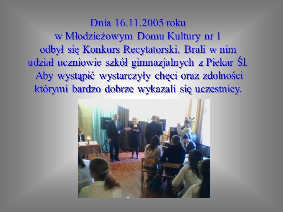 Dnia 16.11.2005 roku w Młodzieżowym Domu Kultury nr 1 odbył się Konkurs Recytatorski. Brali w nim udział uczniowie szkół gimnazjalnych z Piekar Śl. Ab