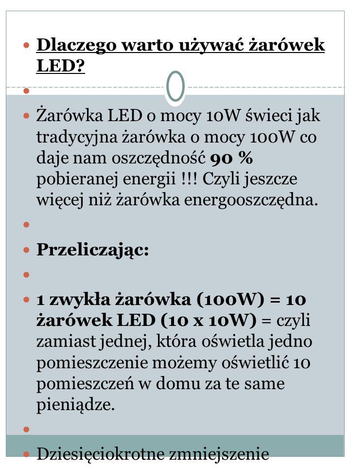Dlaczego warto używać żarówek LED? Żarówka LED o mocy 10W świeci jak tradycyjna żarówka o mocy 100W co daje nam oszczędność 90 % pobieranej energii !!