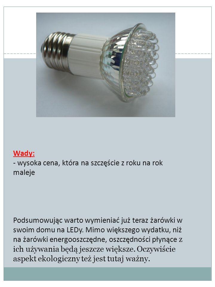 Wady: - wysoka cena, która na szczęście z roku na rok maleje Podsumowując warto wymieniać już teraz żarówki w swoim domu na LEDy. Mimo większego wydat