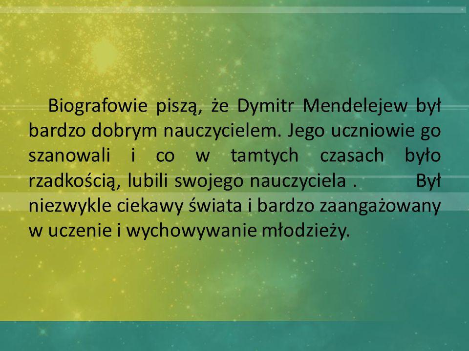 Biografowie piszą, że Dymitr Mendelejew był bardzo dobrym nauczycielem.