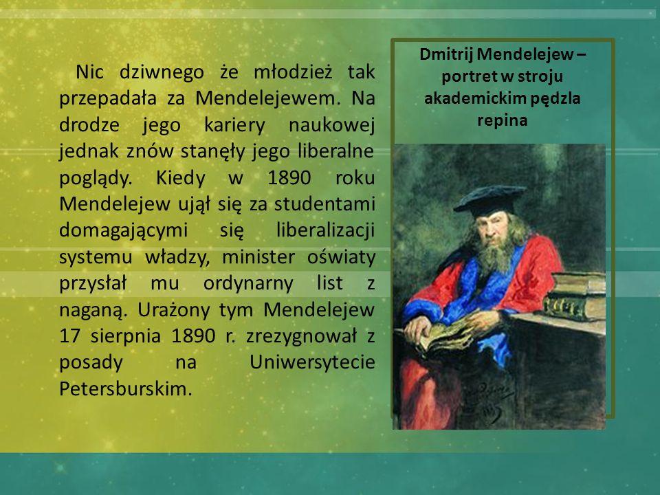 Dmitrij Mendelejew – portret w stroju akademickim pędzla repina Nic dziwnego że młodzież tak przepadała za Mendelejewem.