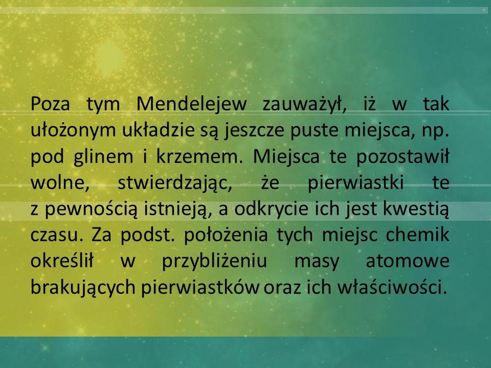 Poza tym Mendelejew zauważył, iż w tak ułożonym układzie są jeszcze puste miejsca, np.
