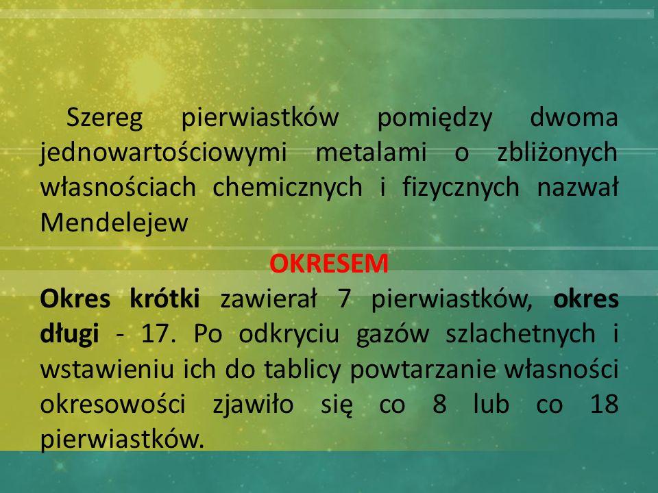 Szereg pierwiastków pomiędzy dwoma jednowartościowymi metalami o zbliżonych własnościach chemicznych i fizycznych nazwał Mendelejew OKRESEM Okres krótki zawierał 7 pierwiastków, okres długi - 17.
