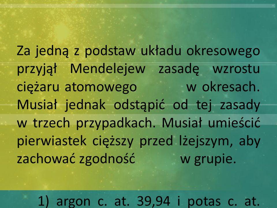 Za jedną z podstaw układu okresowego przyjął Mendelejew zasadę wzrostu ciężaru atomowego w okresach.