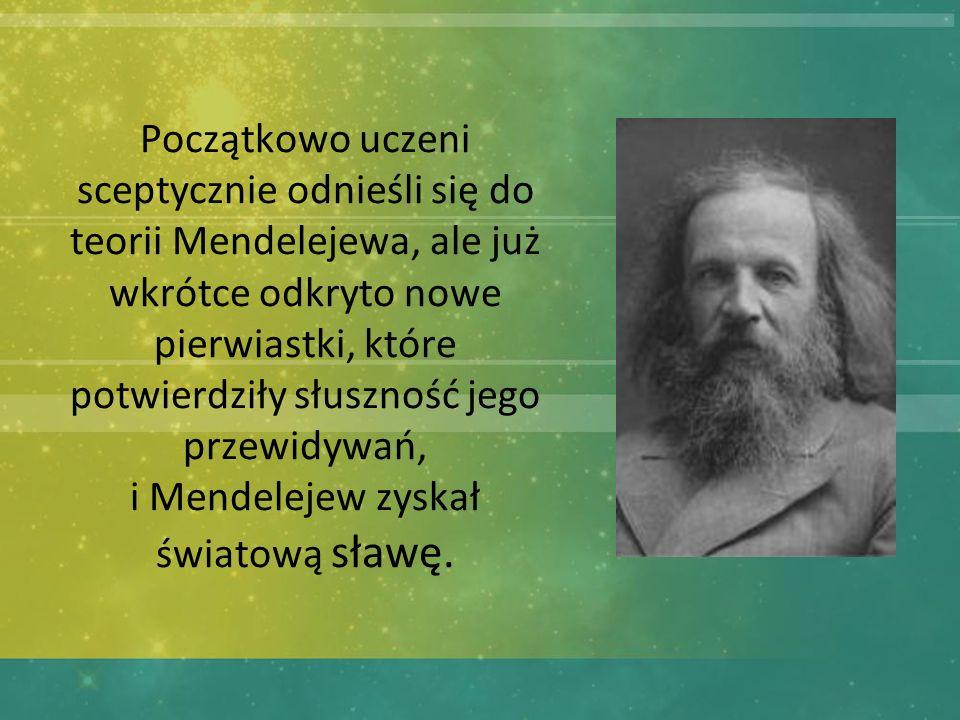 Początkowo uczeni sceptycznie odnieśli się do teorii Mendelejewa, ale już wkrótce odkryto nowe pierwiastki, które potwierdziły słuszność jego przewidywań, i Mendelejew zyskał światową sławę.