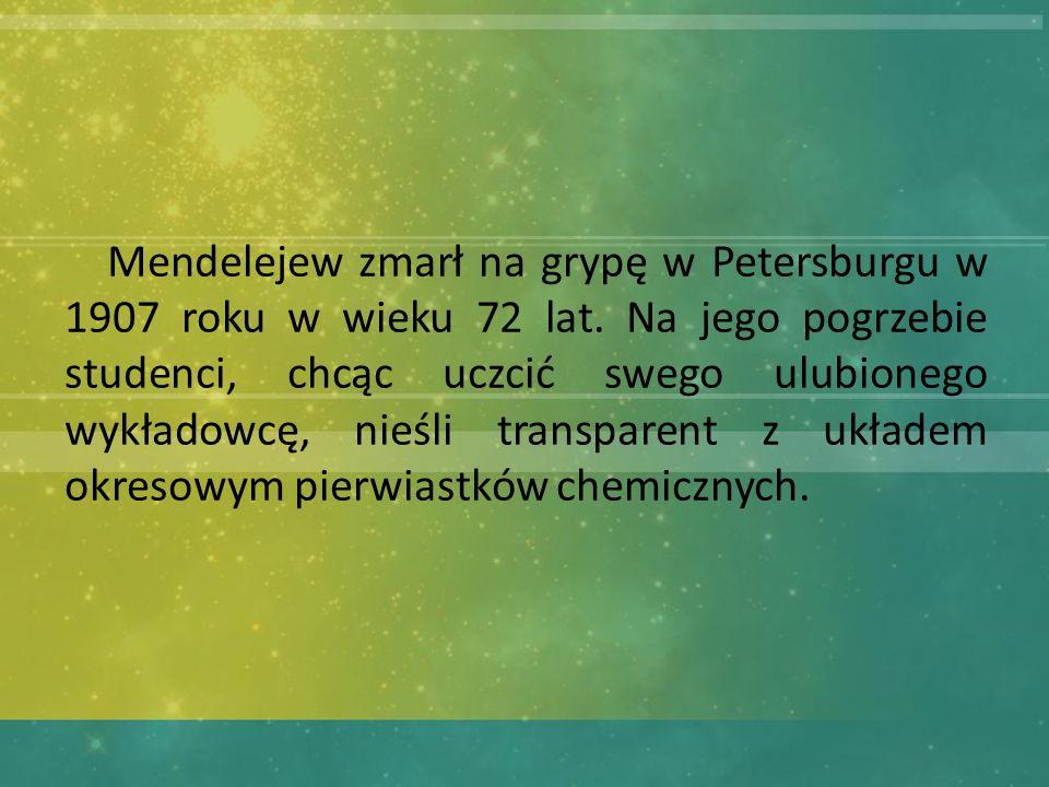 Mendelejew zmarł na grypę w Petersburgu w 1907 roku w wieku 72 lat.