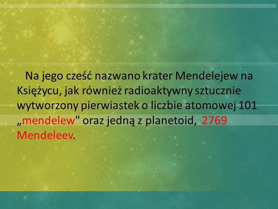 Na jego cześć nazwano krater Mendelejew na Księżycu, jak również radioaktywny sztucznie wytworzony pierwiastek o liczbie atomowej 101mendelew oraz jedną z planetoid, 2769 Mendeleev.