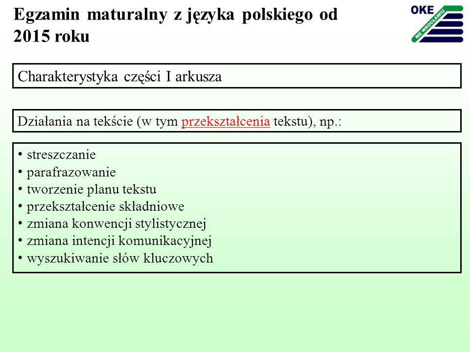 Charakterystyka części I arkusza Egzamin maturalny z języka polskiego od 2015 roku Działania na tekście (w tym przekształcenia tekstu), np.: streszcza