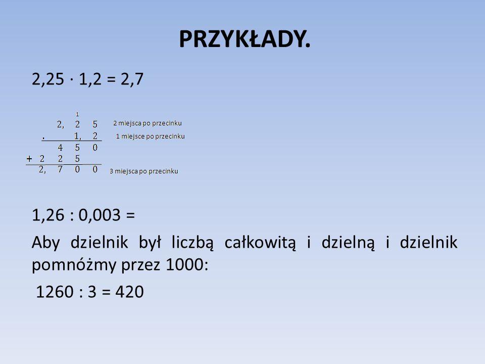 PRZYKŁADY. 2,25 1,2 = 2,7 1,26 : 0,003 = Aby dzielnik był liczbą całkowitą i dzielną i dzielnik pomnóżmy przez 1000: 1260 : 3 = 420