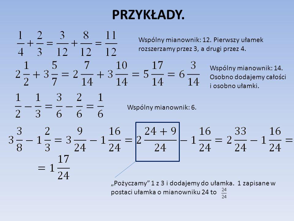 PRZYKŁADY. Wspólny mianownik: 12. Pierwszy ułamek rozszerzamy przez 3, a drugi przez 4. Wspólny mianownik: 14. Osobno dodajemy całości i osobno ułamki