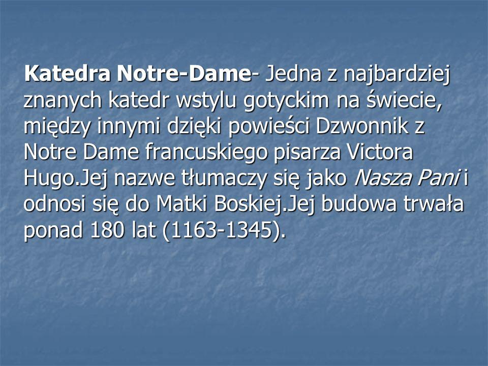 Katedra Notre-Dame- Jedna z najbardziej znanych katedr wstylu gotyckim na świecie, między innymi dzięki powieści Dzwonnik z Notre Dame francuskiego pi