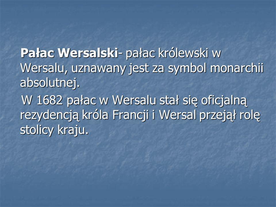 Pałac Wersalski- pałac królewski w Wersalu, uznawany jest za symbol monarchii absolutnej. Pałac Wersalski- pałac królewski w Wersalu, uznawany jest za
