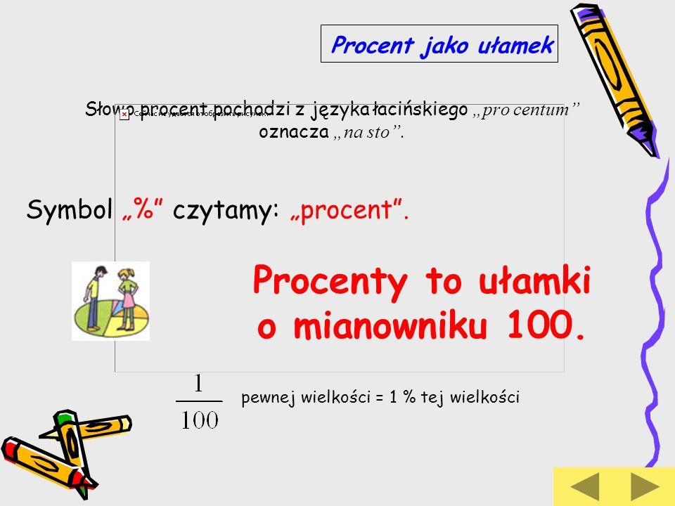 Procent jako ułamek Słowo procent pochodzi z języka łacińskiego pro centum oznacza na sto. Symbol % czytamy: procent. Procenty to ułamki o mianowniku