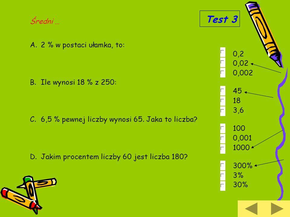 A.2 % w postaci ułamka, to: 0,2 0,02 0,002 B.Ile wynosi 18 % z 250: 45 18 3,6 C.6,5 % pewnej liczby wynosi 65. Jaka to liczba? 100 0,001 1000 D.Jakim