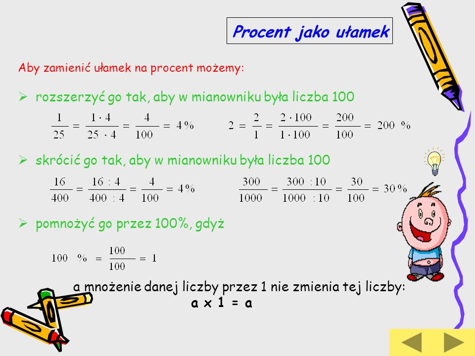 Aby zamienić ułamek na procent możemy: rozszerzyć go tak, aby w mianowniku była liczba 100 skrócić go tak, aby w mianowniku była liczba 100 pomnożyć g