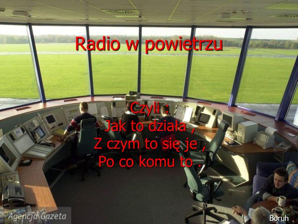 Radio w powietrzu Czyli : Jak to działa, Z czym to się je, Po co komu to. Boruh