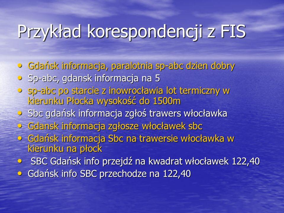 Przykład korespondencji z FIS Gdańsk informacja, paralotnia sp-abc dzien dobry Gdańsk informacja, paralotnia sp-abc dzien dobry Sp-abc, gdansk informacja na 5 Sp-abc, gdansk informacja na 5 sp-abc po starcie z inowrocławia lot termiczny w kierunku Płocka wysokość do 1500m sp-abc po starcie z inowrocławia lot termiczny w kierunku Płocka wysokość do 1500m Sbc gdańsk informacja zgłoś trawers włocławka Sbc gdańsk informacja zgłoś trawers włocławka Gdansk informacja zgłosze włocławek sbc Gdansk informacja zgłosze włocławek sbc Gdańsk informacja Sbc na trawersie włocławka w kierunku na płock Gdańsk informacja Sbc na trawersie włocławka w kierunku na płock SBC Gdańsk info przejdź na kwadrat włocławek 122,40 SBC Gdańsk info przejdź na kwadrat włocławek 122,40 Gdańsk info SBC przechodze na 122,40 Gdańsk info SBC przechodze na 122,40