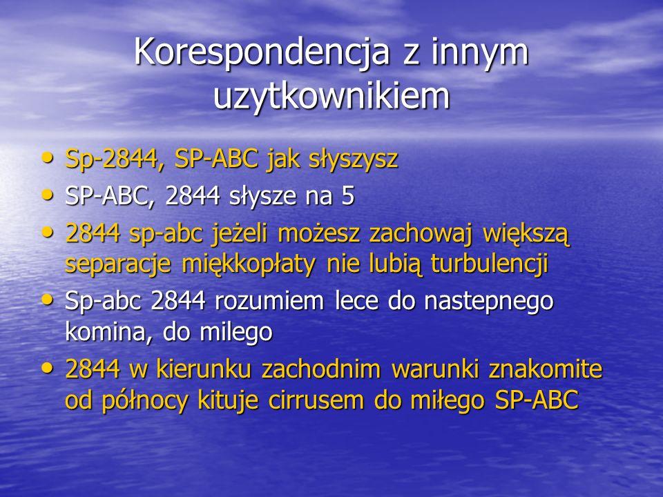Korespondencja z innym uzytkownikiem Sp-2844, SP-ABC jak słyszysz Sp-2844, SP-ABC jak słyszysz SP-ABC, 2844 słysze na 5 SP-ABC, 2844 słysze na 5 2844 sp-abc jeżeli możesz zachowaj większą separacje miękkopłaty nie lubią turbulencji 2844 sp-abc jeżeli możesz zachowaj większą separacje miękkopłaty nie lubią turbulencji Sp-abc 2844 rozumiem lece do nastepnego komina, do milego Sp-abc 2844 rozumiem lece do nastepnego komina, do milego 2844 w kierunku zachodnim warunki znakomite od północy kituje cirrusem do miłego SP-ABC 2844 w kierunku zachodnim warunki znakomite od północy kituje cirrusem do miłego SP-ABC
