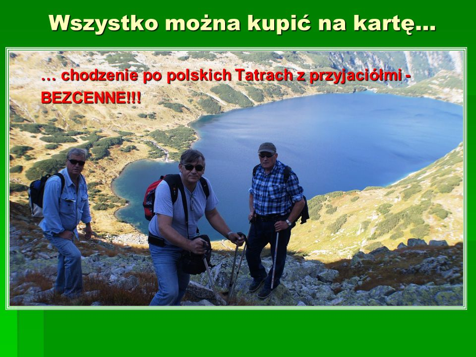 Wszystko można kupić na kartę… … chodzenie po polskich Tatrach z przyjaciółmi - BEZCENNE!!!