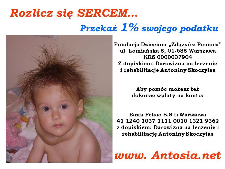 Rozlicz się SERCEM… Przekaż 1% swojego podatku www. Antosia.net Fundacja Dzieciom Zdążyć z Pomocą ul. Łomiańska 5, 01-685 Warszawa KRS 0000037904 Z do