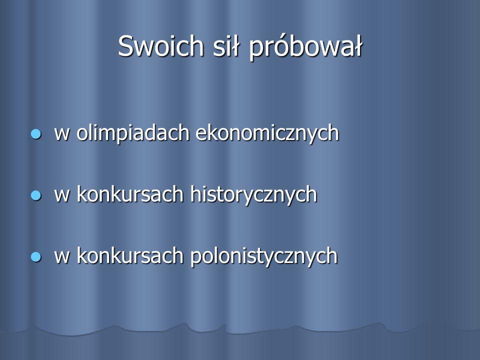 Swoich sił próbował w olimpiadach ekonomicznych w olimpiadach ekonomicznych w konkursach historycznych w konkursach historycznych w konkursach polonistycznych w konkursach polonistycznych