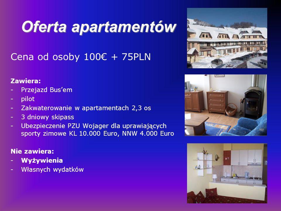 Cena od osoby 100 + 75PLN Zawiera: -Przejazd Busem -pilot -Zakwaterowanie w apartamentach 2,3 os -3 dniowy skipass -Ubezpieczenie PZU Wojager dla uprawiających sporty zimowe KL 10.000 Euro, NNW 4.000 Euro Nie zawiera: -Wyżywienia -Własnych wydatków Oferta apartamentów