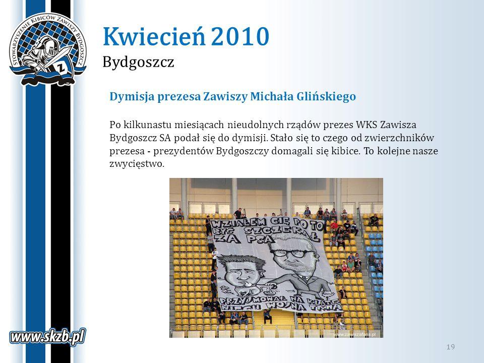 Kwiecień 2010 Bydgoszcz 19 Dymisja prezesa Zawiszy Michała Glińskiego Po kilkunastu miesiącach nieudolnych rządów prezes WKS Zawisza Bydgoszcz SA poda