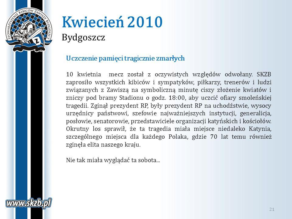 Kwiecień 2010 Bydgoszcz 21 Uczczenie pamięci tragicznie zmarłych 10 kwietnia mecz został z oczywistych względów odwołany. SKZB zaprosiło wszystkich ki