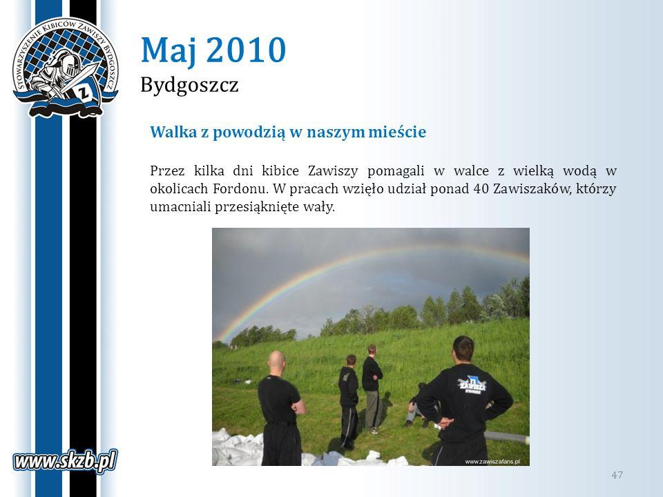 Maj 2010 Bydgoszcz 47 Walka z powodzią w naszym mieście Przez kilka dni kibice Zawiszy pomagali w walce z wielką wodą w okolicach Fordonu. W pracach w