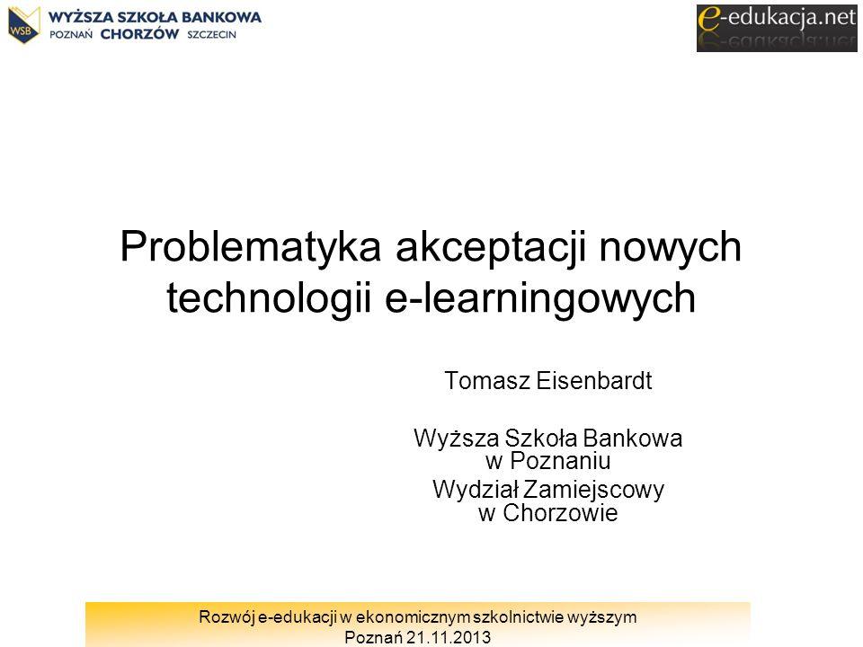 Rozwój e-edukacji w ekonomicznym szkolnictwie wyższym Poznań 21.11.2013 Problematyka akceptacji nowych technologii e-learningowych Tomasz Eisenbardt W