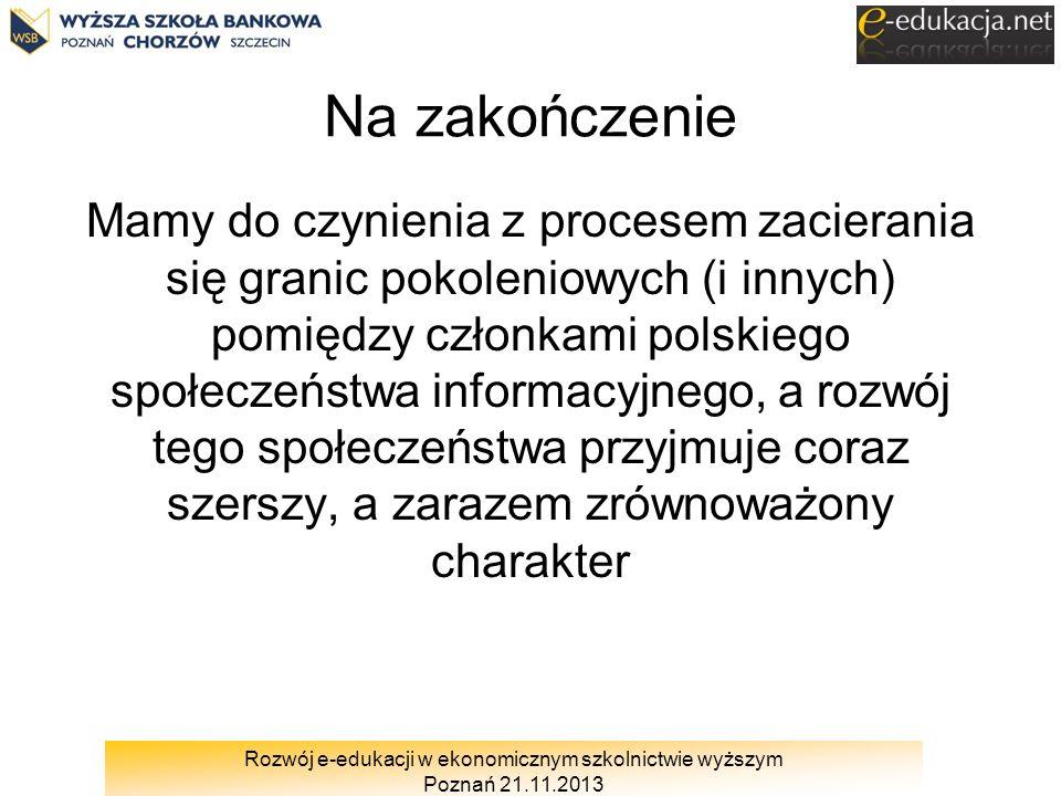 Rozwój e-edukacji w ekonomicznym szkolnictwie wyższym Poznań 21.11.2013 Na zakończenie Mamy do czynienia z procesem zacierania się granic pokoleniowyc