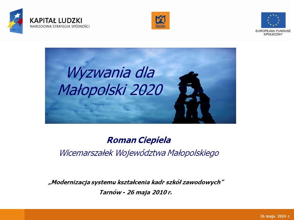 26 maja 2010 r. Roman Ciepiela Wicemarszałek Województwa Małopolskiego Wyzwania dla Małopolski 2020 Modernizacja systemu kształcenia kadr szkół zawodo