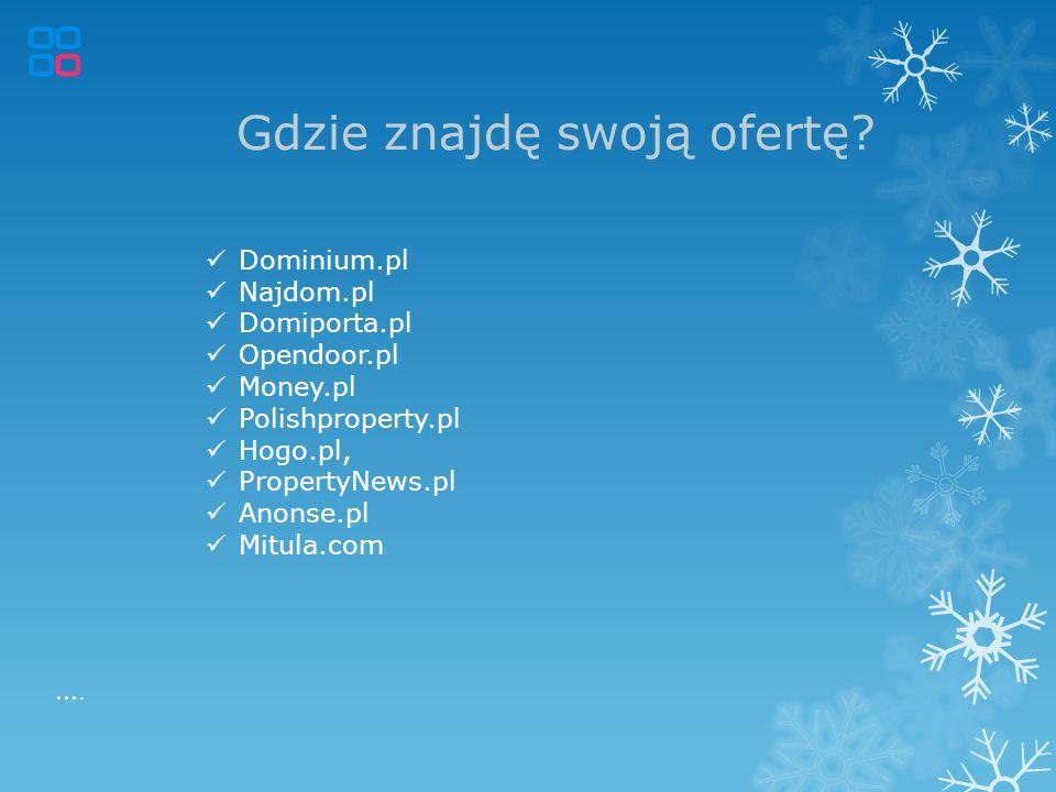 Gdzie znajdę swoją ofertę? Dominium.pl Najdom.pl Domiporta.pl Opendoor.pl Money.pl Polishproperty.pl Hogo.pl, PropertyNews.pl Anonse.pl Mitula.com ….