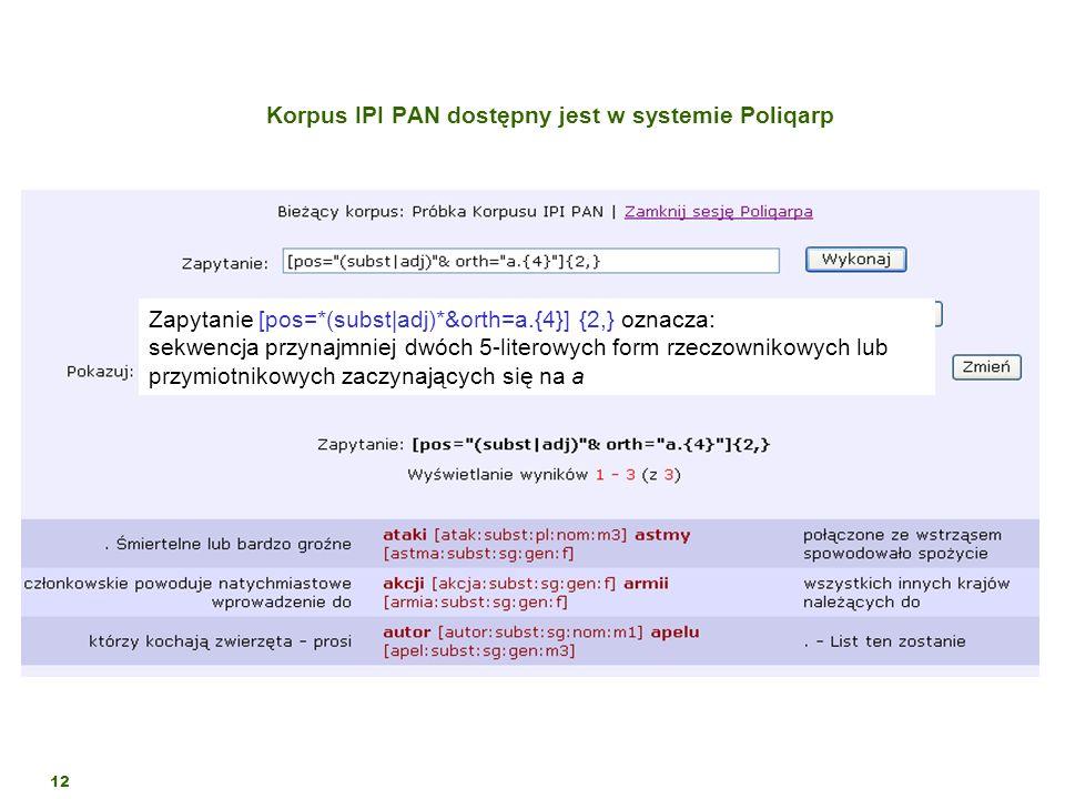 12 Korpus IPI PAN dostępny jest w systemie Poliqarp Zapytanie [pos=*(subst|adj)*&orth=a.{4}] {2,} oznacza: sekwencja przynajmniej dwóch 5-literowych f