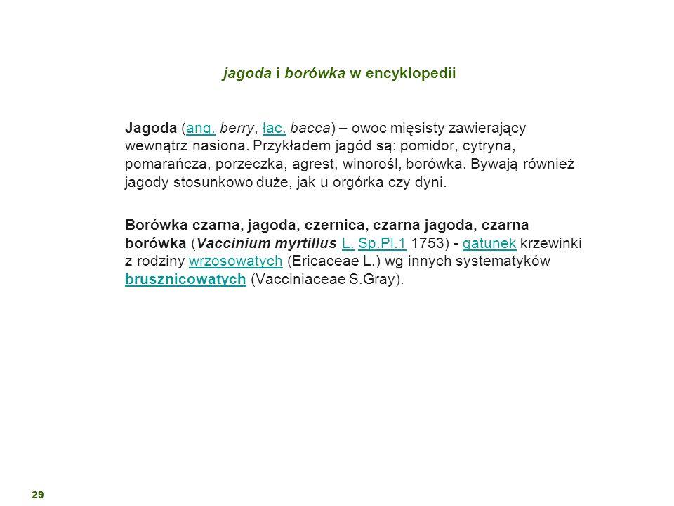 29 jagoda i borówka w encyklopedii Jagoda (ang. berry, łac. bacca) – owoc mięsisty zawierający wewnątrz nasiona. Przykładem jagód są: pomidor, cytryna